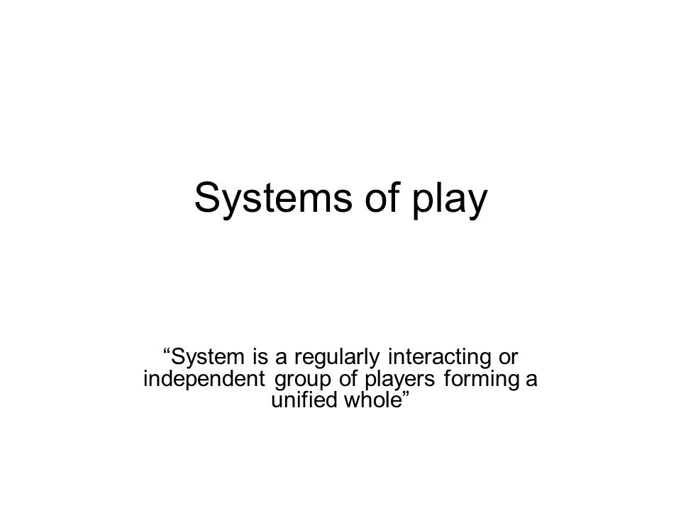 Systems of play System is a regularly interacting or independent group of players forming a unified whole