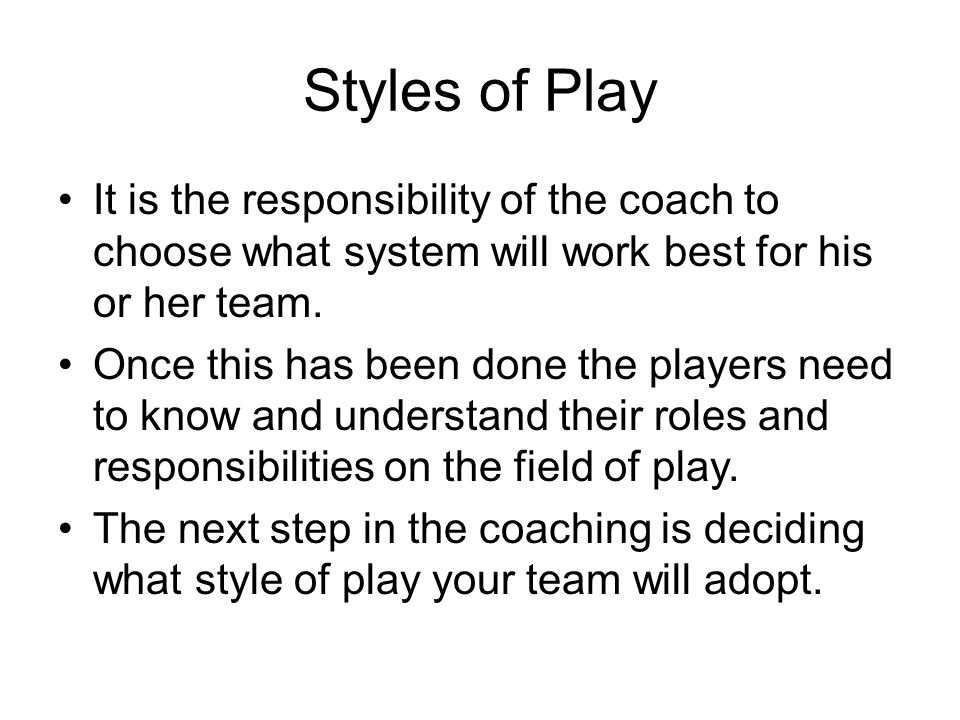 Styles of Play It is the responsibility of the coach to choose what system will work best for his or her team.