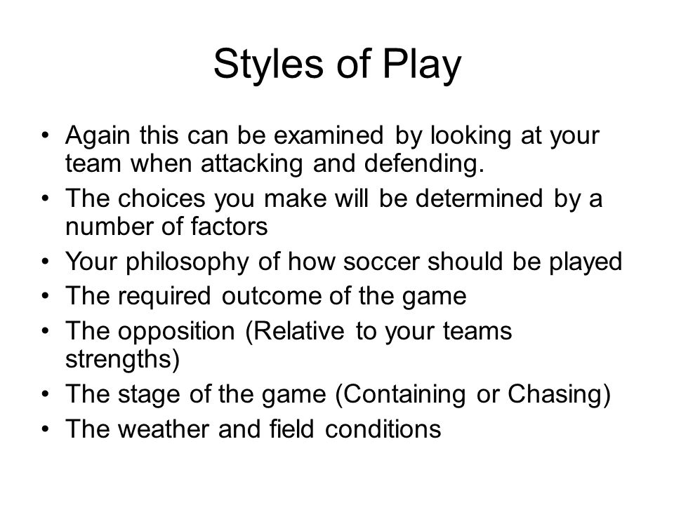 Styles of Play Again this can be examined by looking at your team when attacking and defending.