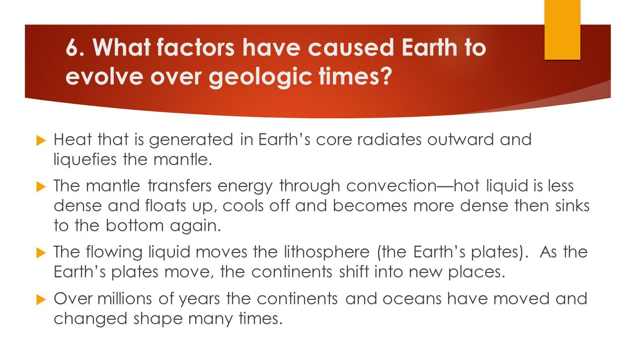6. What factors have caused Earth to evolve over geologic times