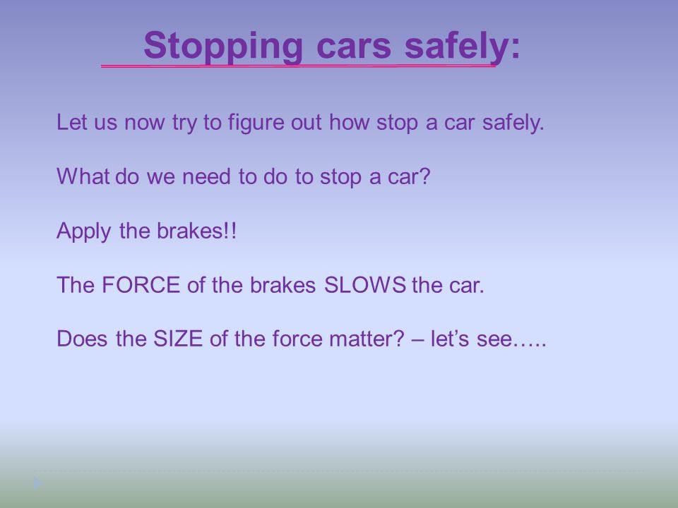 Stopping cars safely: Let us now try to figure out how stop a car safely. What do we need to do to stop a car