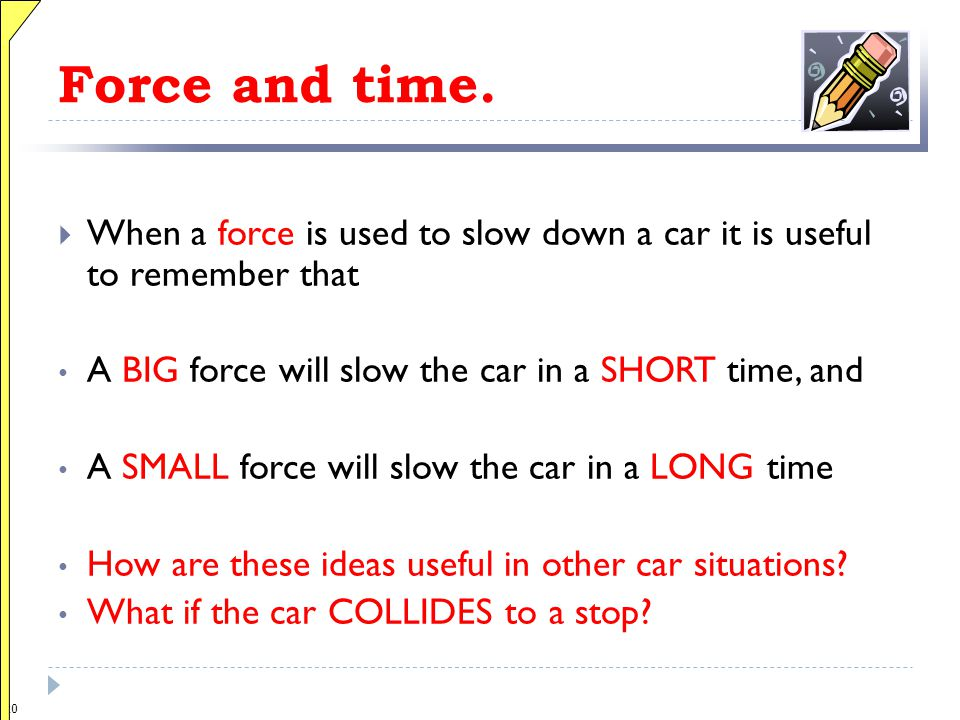 Force and time. When a force is used to slow down a car it is useful to remember that. A BIG force will slow the car in a SHORT time, and.