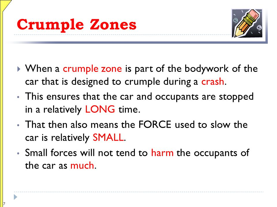 Crumple Zones When a crumple zone is part of the bodywork of the car that is designed to crumple during a crash.