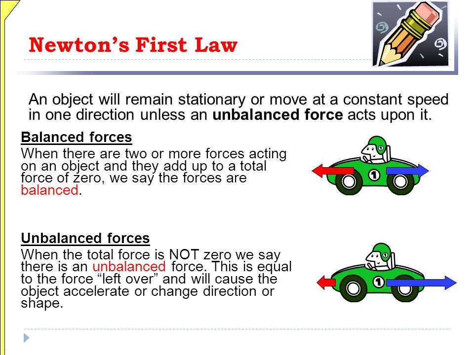 Newton's First Law An object will remain stationary or move at a constant speed in one direction unless an unbalanced force acts upon it.
