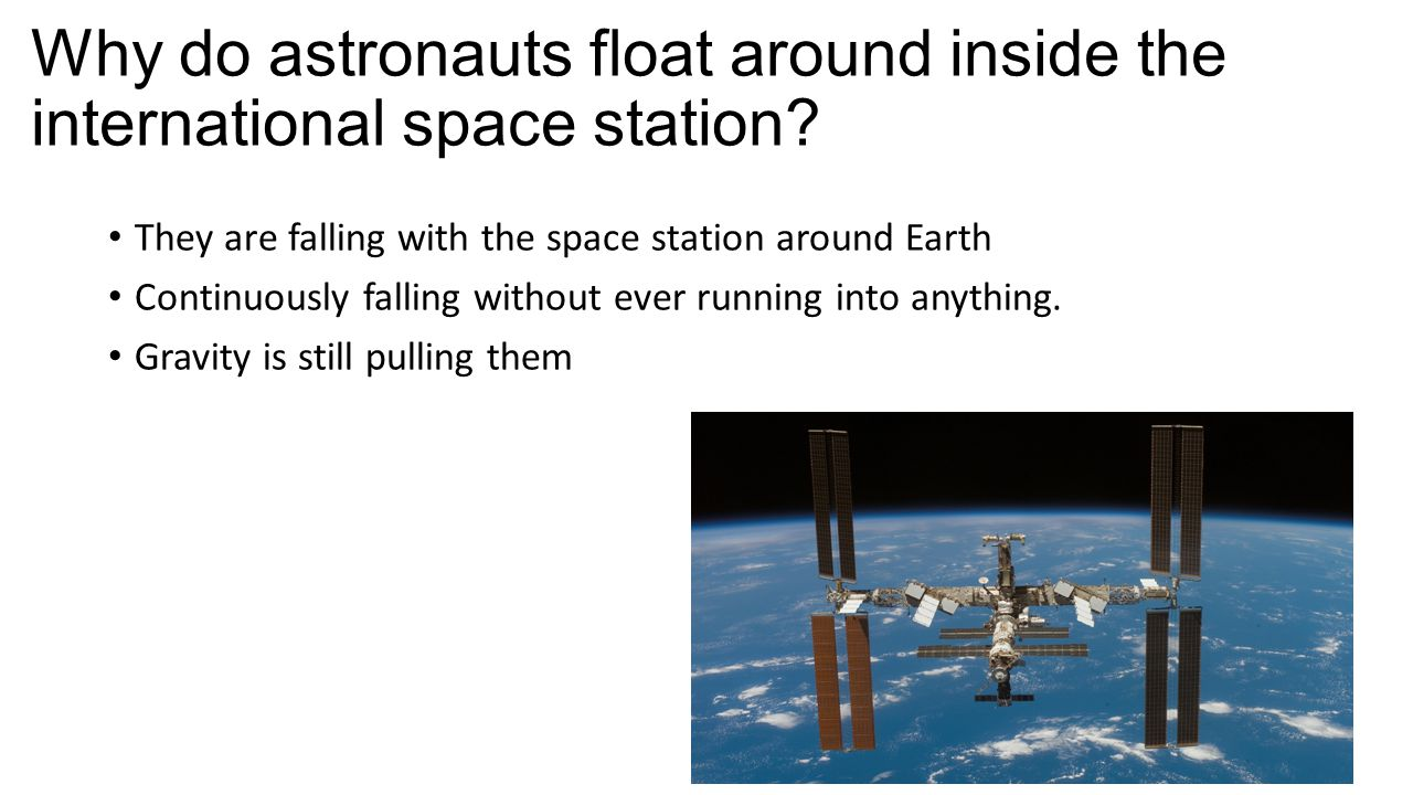 Why do astronauts float around inside the international space station