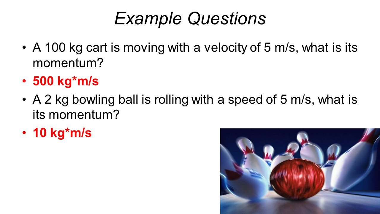 Example Questions A 100 kg cart is moving with a velocity of 5 m/s, what is its momentum 500 kg*m/s.