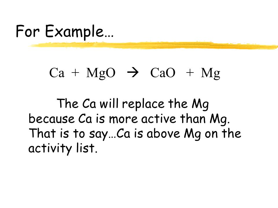 For Example… Ca + MgO  CaO + Mg