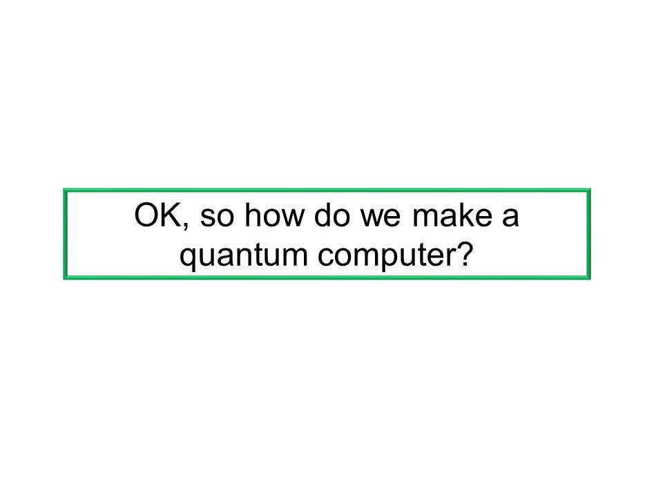 OK, so how do we make a quantum computer