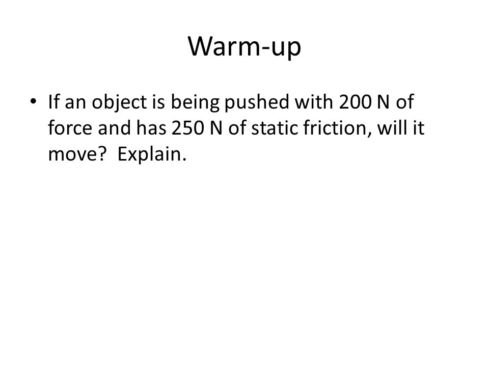 Warm-up If an object is being pushed with 200 N of force and has 250 N of static friction, will it move.