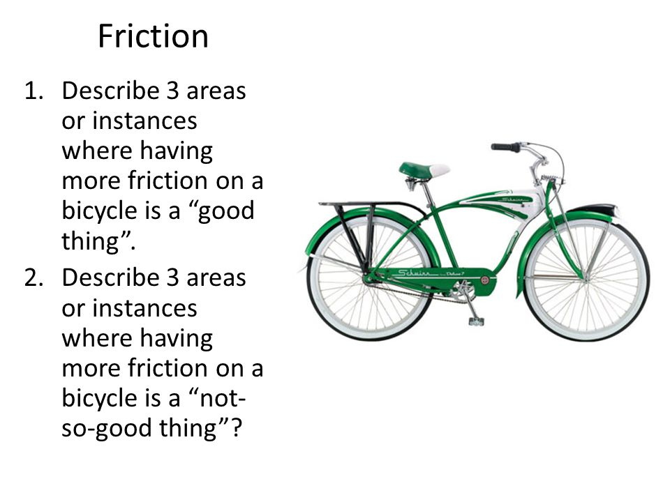 Friction Describe 3 areas or instances where having more friction on a bicycle is a good thing .
