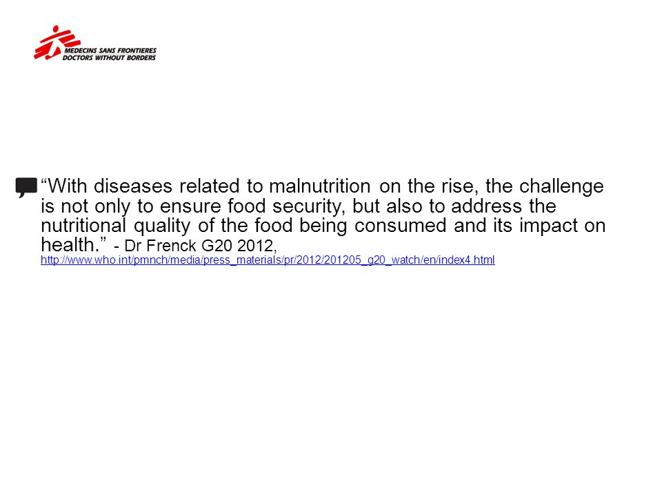 With diseases related to malnutrition on the rise, the challenge is not only to ensure food security, but also to address the nutritional quality of the food being consumed and its impact on health. - Dr Frenck G20 2012, http://www.who.int/pmnch/media/press_materials/pr/2012/201205_g20_watch/en/index4.html