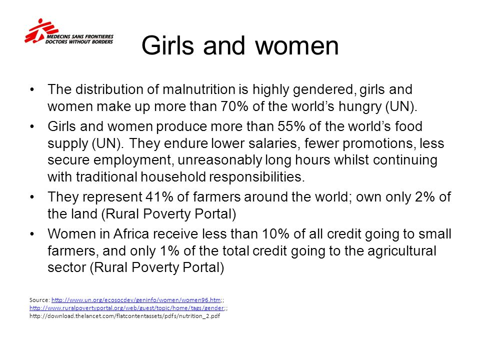 Girls and women The distribution of malnutrition is highly gendered, girls and women make up more than 70% of the world's hungry (UN).