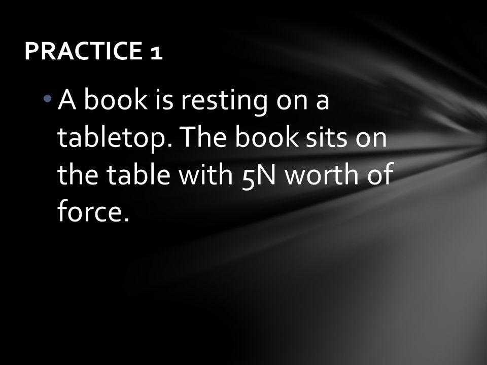 PRACTICE 1 A book is resting on a tabletop. The book sits on the table with 5N worth of force.