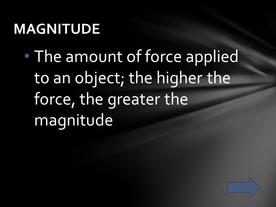 MAGNITUDE The amount of force applied to an object; the higher the force, the greater the magnitude.