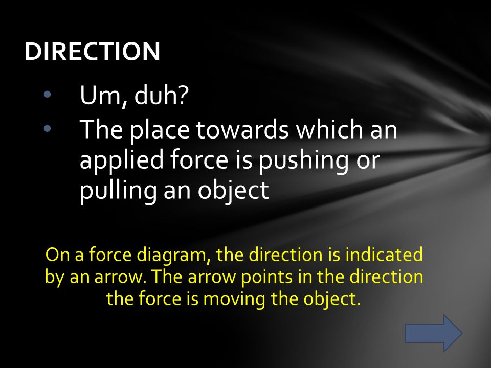DIRECTION Um, duh The place towards which an applied force is pushing or pulling an object.