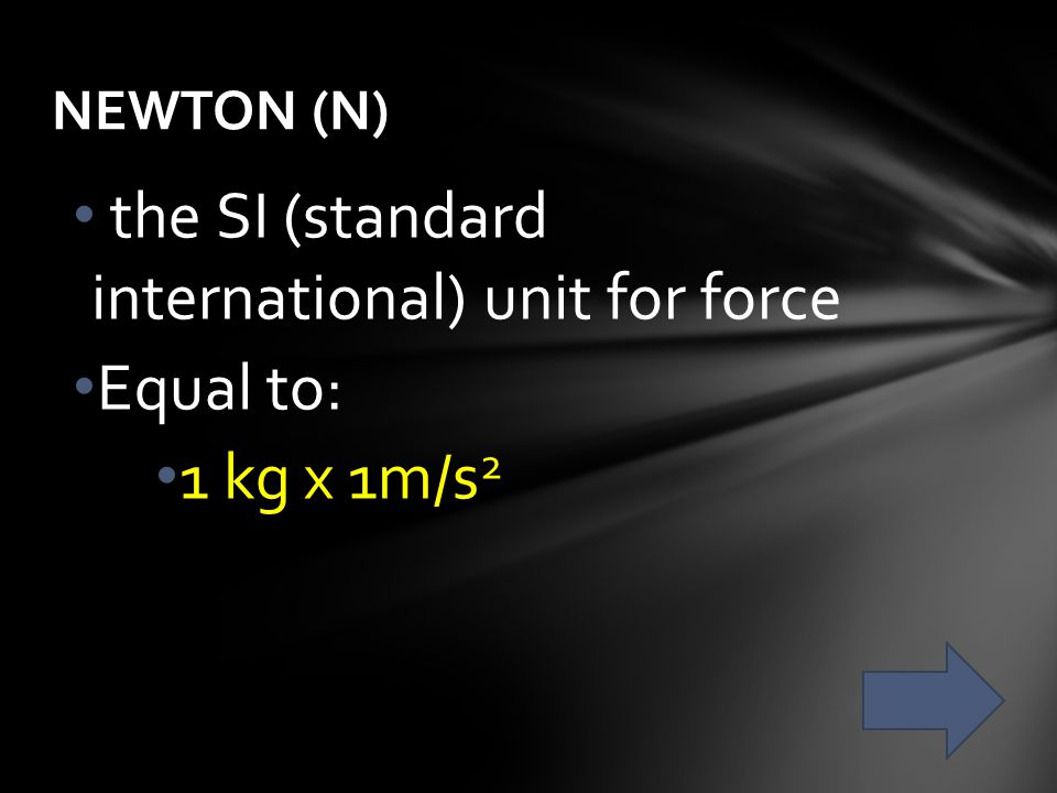 the SI (standard international) unit for force Equal to: 1 kg x 1m/s2