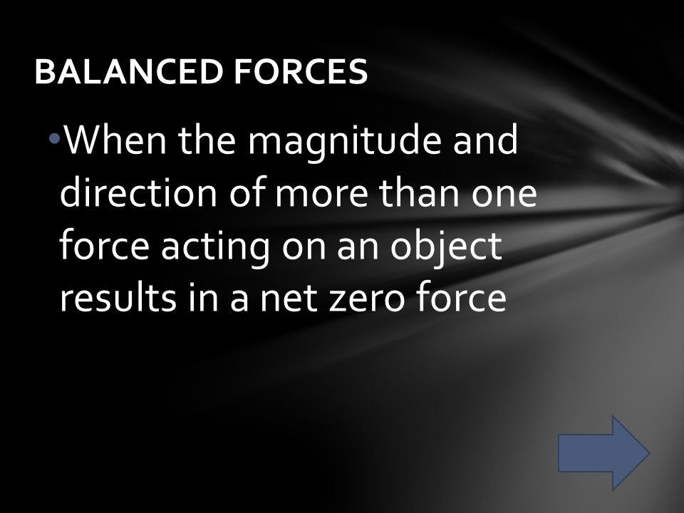 BALANCED FORCES When the magnitude and direction of more than one force acting on an object results in a net zero force.