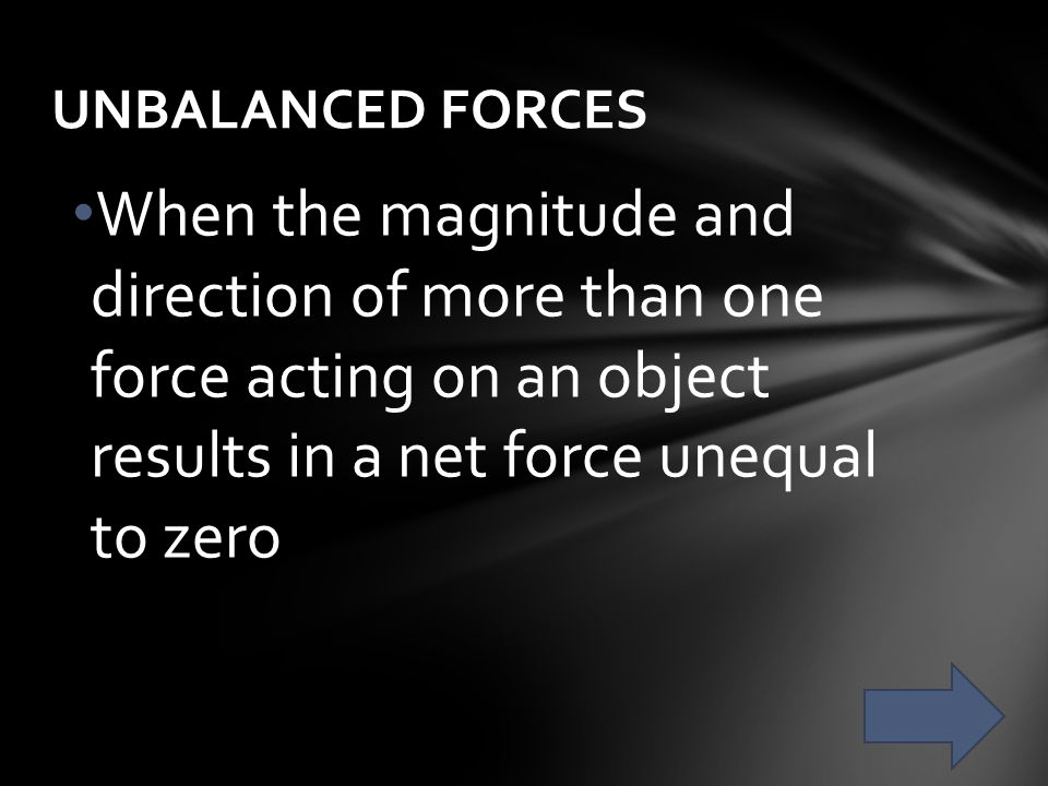 UNBALANCED FORCES When the magnitude and direction of more than one force acting on an object results in a net force unequal to zero.