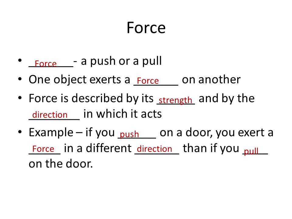 Force _______- a push or a pull One object exerts a _______ on another