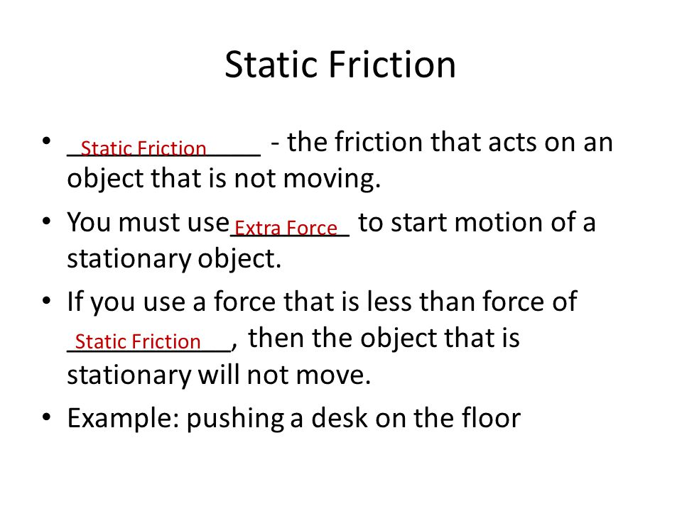 Static Friction _____________ - the friction that acts on an object that is not moving. You must use________ to start motion of a stationary object.