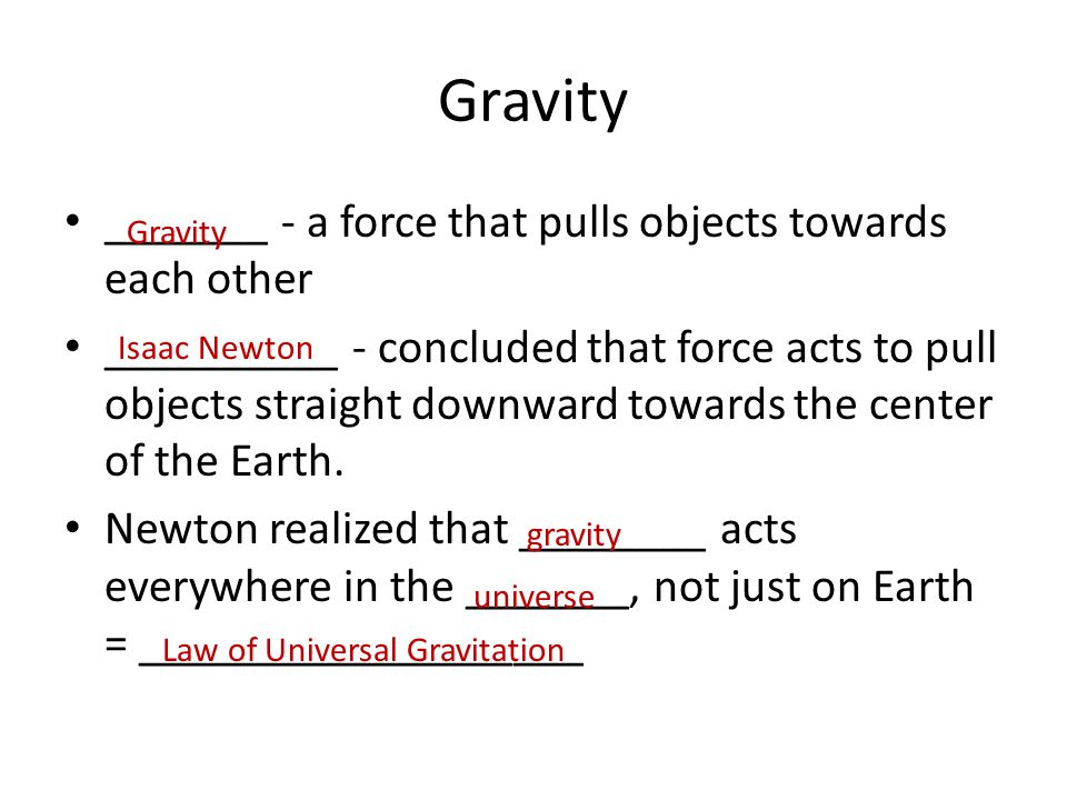 Gravity _______ - a force that pulls objects towards each other