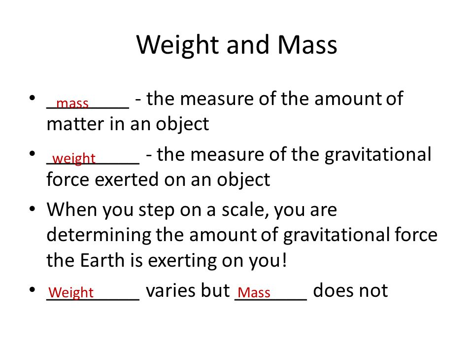Weight and Mass ________ - the measure of the amount of matter in an object. _________ - the measure of the gravitational force exerted on an object.
