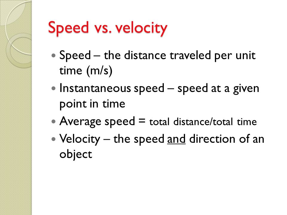 Speed vs. velocity Speed – the distance traveled per unit time (m/s)