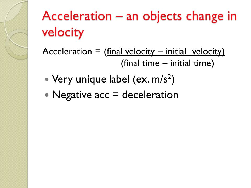 Acceleration – an objects change in velocity