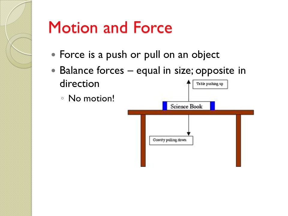 Motion and Force Force is a push or pull on an object