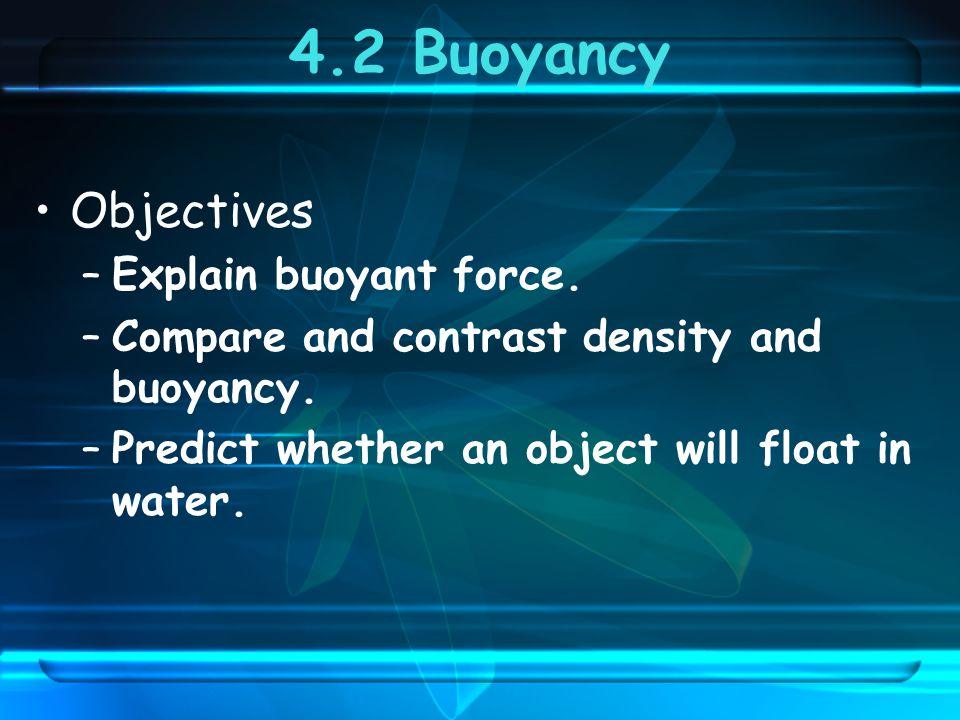 4.2 Buoyancy Objectives Explain buoyant force.