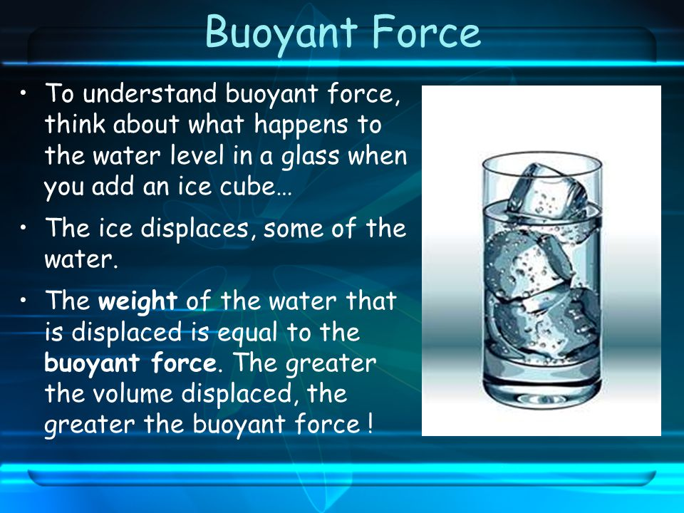 Buoyant Force To understand buoyant force, think about what happens to the water level in a glass when you add an ice cube…