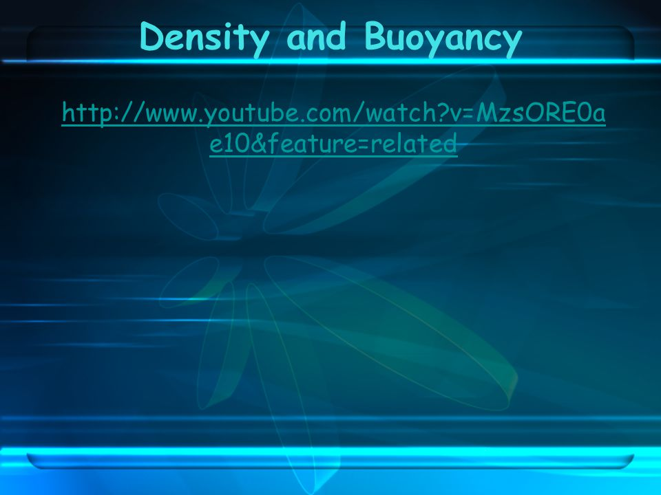 Density and Buoyancy http://www.youtube.com/watch v=MzsORE0ae10&feature=related