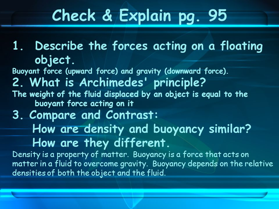 Check & Explain pg. 95 Describe the forces acting on a floating object. Buoyant force (upward force) and gravity (downward force).