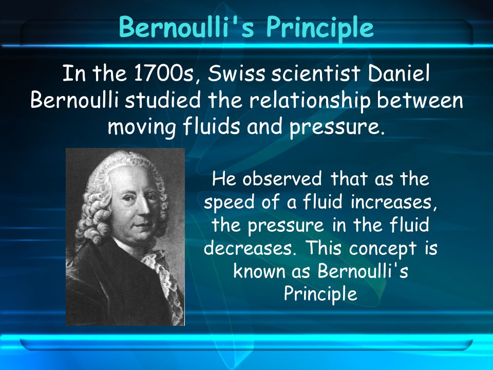 Bernoulli s Principle In the 1700s, Swiss scientist Daniel Bernoulli studied the relationship between moving fluids and pressure.
