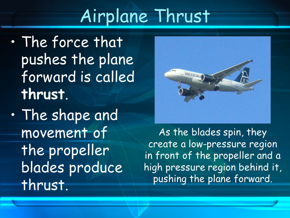 Airplane Thrust The force that pushes the plane forward is called thrust. The shape and movement of the propeller blades produce thrust.