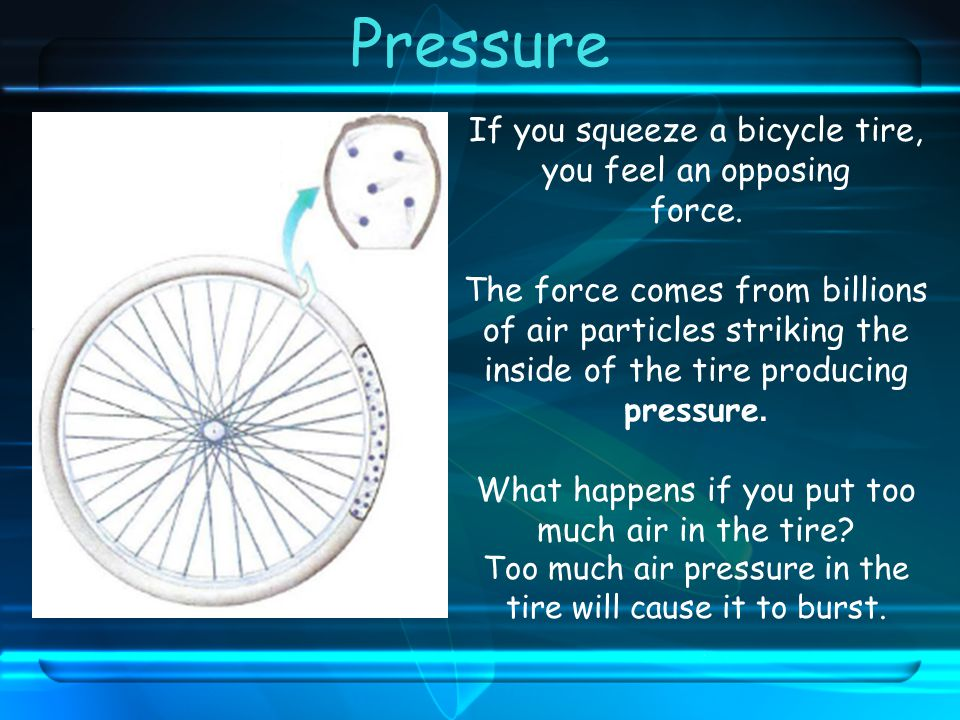 Pressure If you squeeze a bicycle tire, you feel an opposing force.