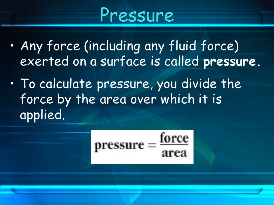 Pressure Any force (including any fluid force) exerted on a surface is called pressure.