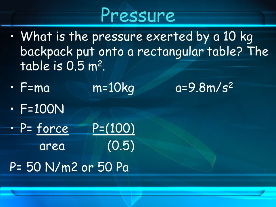 Pressure What is the pressure exerted by a 10 kg backpack put onto a rectangular table The table is 0.5 m2.