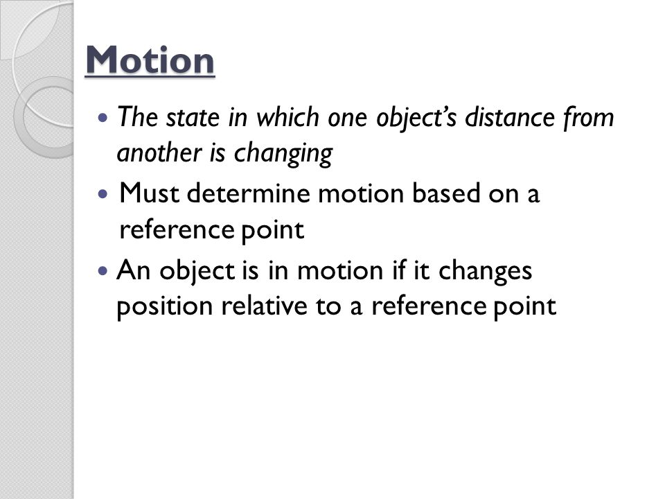 Motion The state in which one object's distance from another is changing. Must determine motion based on a reference point.