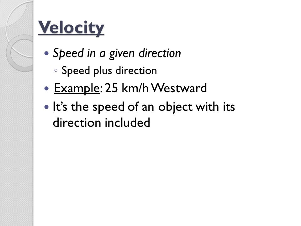 Velocity Speed in a given direction Example: 25 km/h Westward