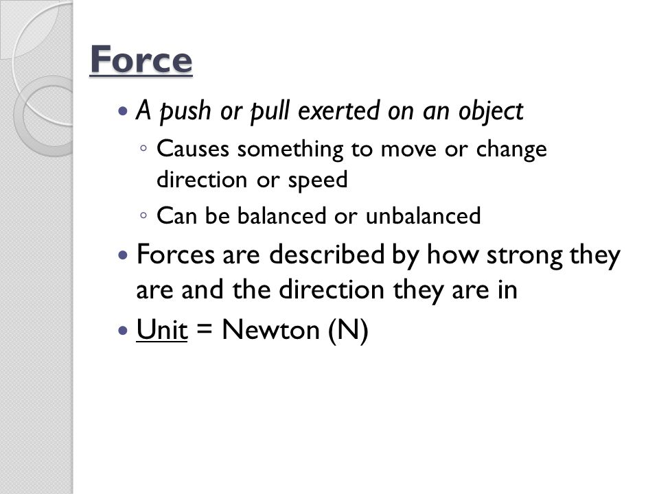 Force A push or pull exerted on an object