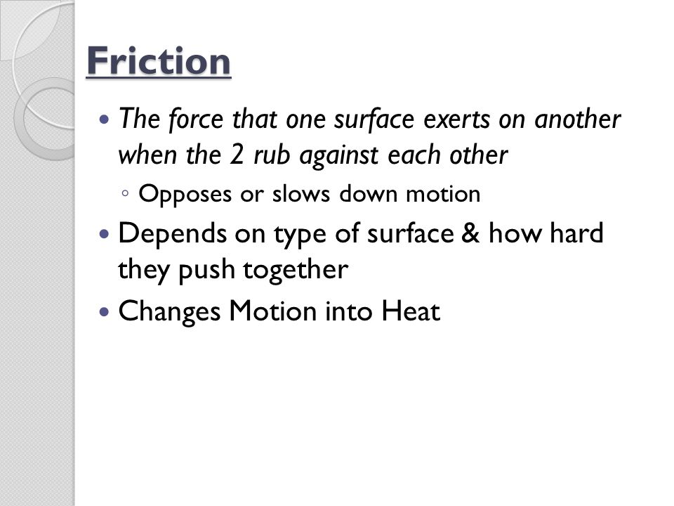 Friction The force that one surface exerts on another when the 2 rub against each other. Opposes or slows down motion.