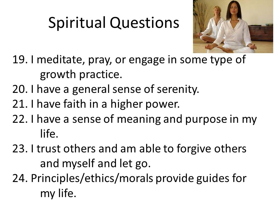 Spiritual Questions 19. I meditate, pray, or engage in some type of growth practice. 20. I have a general sense of serenity.