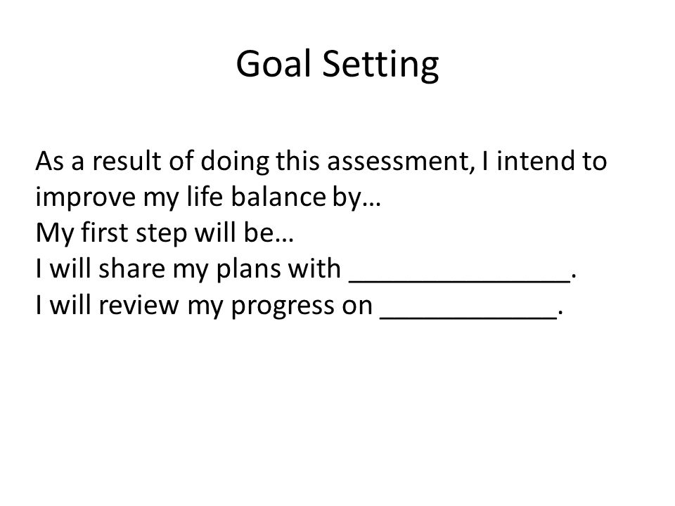 Goal Setting As a result of doing this assessment, I intend to improve my life balance by… My first step will be…