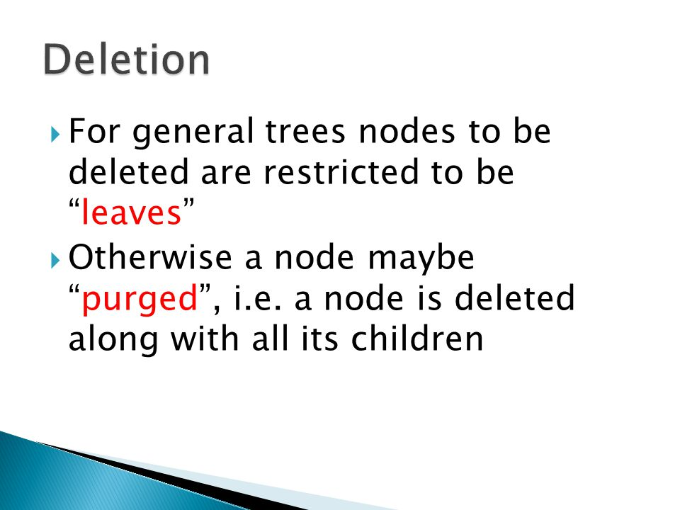 Deletion For general trees nodes to be deleted are restricted to be leaves