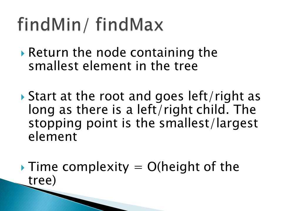 findMin/ findMax Return the node containing the smallest element in the tree.