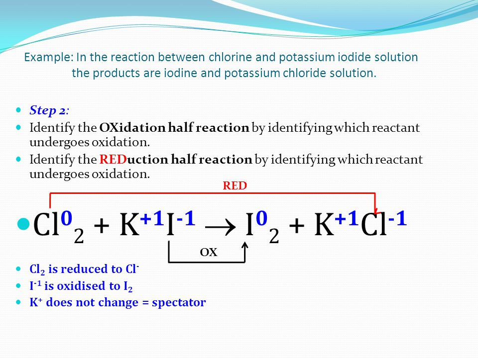 Example: In the reaction between chlorine and potassium iodide solution the products are iodine and potassium chloride solution.