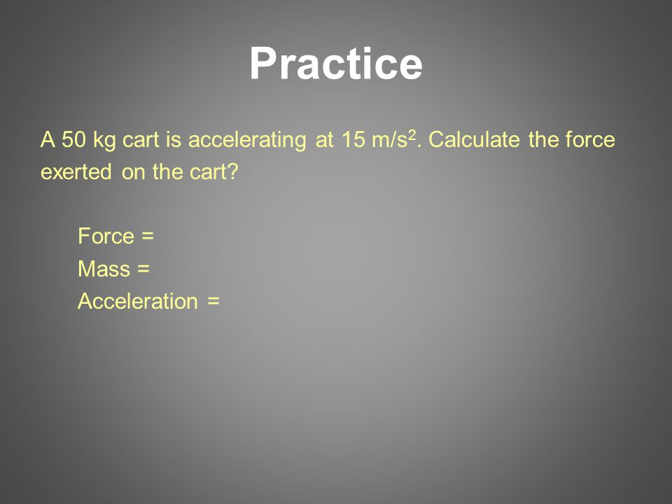 Practice A 50 kg cart is accelerating at 15 m/s2. Calculate the force