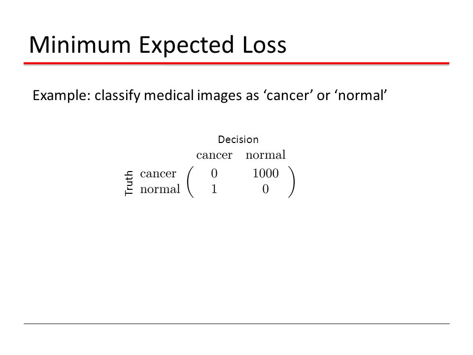 Minimum Expected Loss Example: classify medical images as 'cancer' or 'normal' Decision Truth