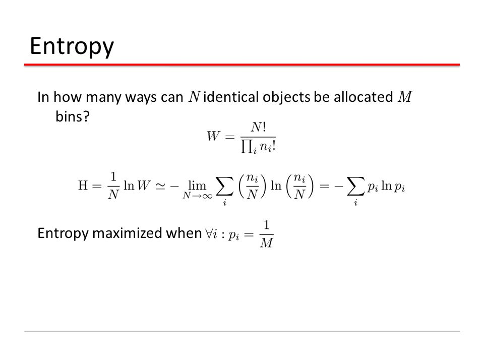 Entropy In how many ways can N identical objects be allocated M bins Entropy maximized when